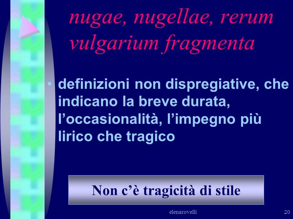 elenarovelli 20 nugae, nugellae, rerum vulgarium fragmenta definizioni non dispregiative, che indicano la breve durata, loccasionalità, limpegno più l