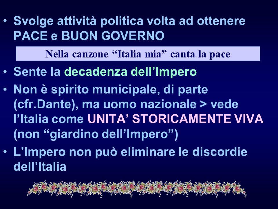 Svolge attività politica volta ad ottenere PACE e BUON GOVERNO Sente la decadenza dellImpero Non è spirito municipale, di parte (cfr.Dante), ma uomo n