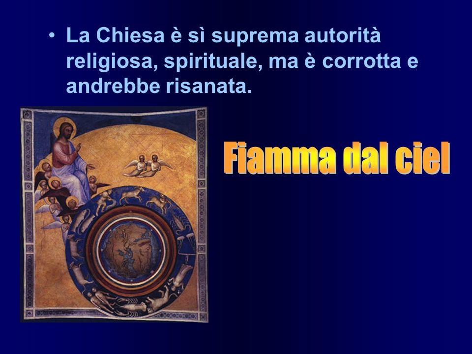 La Chiesa è sì suprema autorità religiosa, spirituale, ma è corrotta e andrebbe risanata.