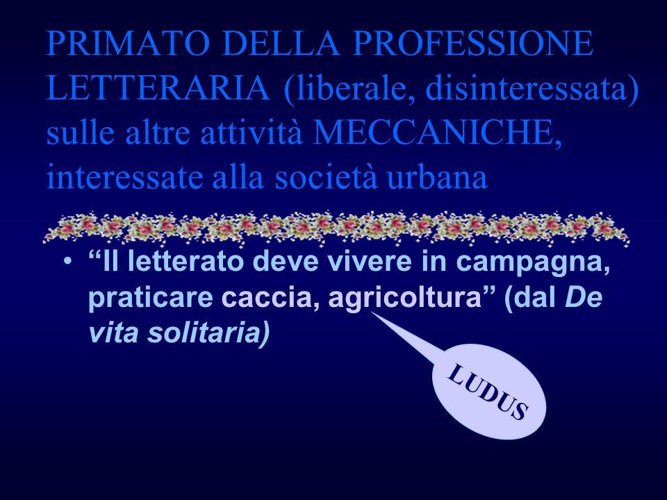 PRIMATO DELLA PROFESSIONE LETTERARIA (liberale, disinteressata) sulle altre attività MECCANICHE, interessate alla società urbana Il letterato deve viv