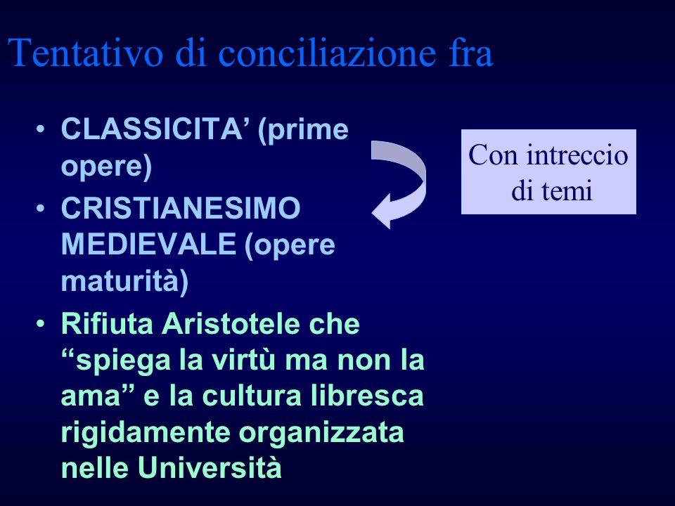 Tentativo di conciliazione fra CLASSICITA (prime opere) CRISTIANESIMO MEDIEVALE (opere maturità) Rifiuta Aristotele che spiega la virtù ma non la ama