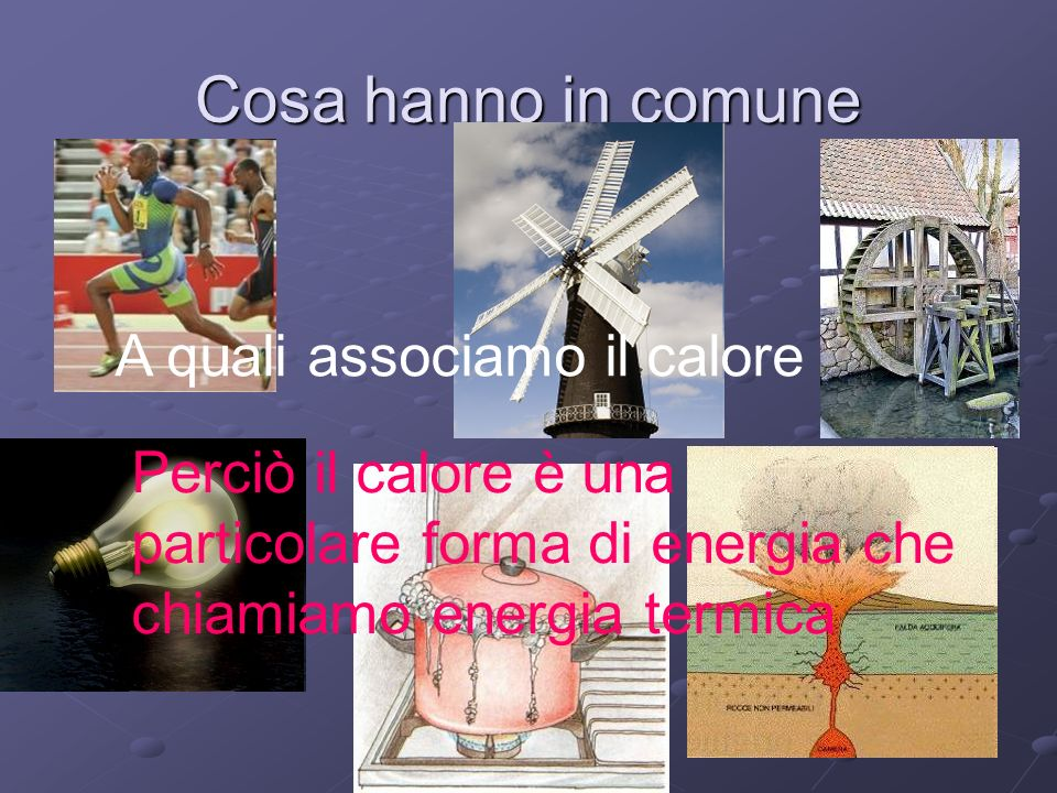 Cosa hanno in comune A quali associamo il calore Perciò il calore è una particolare forma di energia che chiamiamo energia termica