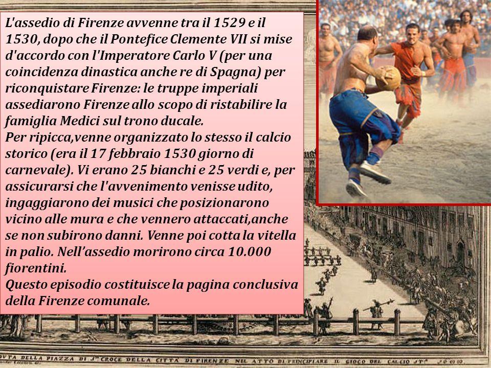 L'assedio di Firenze avvenne tra il 1529 e il 1530, dopo che il Pontefice Clemente VII si mise d'accordo con l'Imperatore Carlo V (per una coincidenza