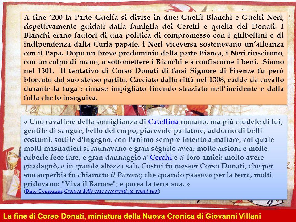 A fine 200 la Parte Guelfa si divise in due: Guelfi Bianchi e Guelfi Neri, rispettivamente guidati dalla famiglia dei Cerchi e quella dei Donati. I Bi
