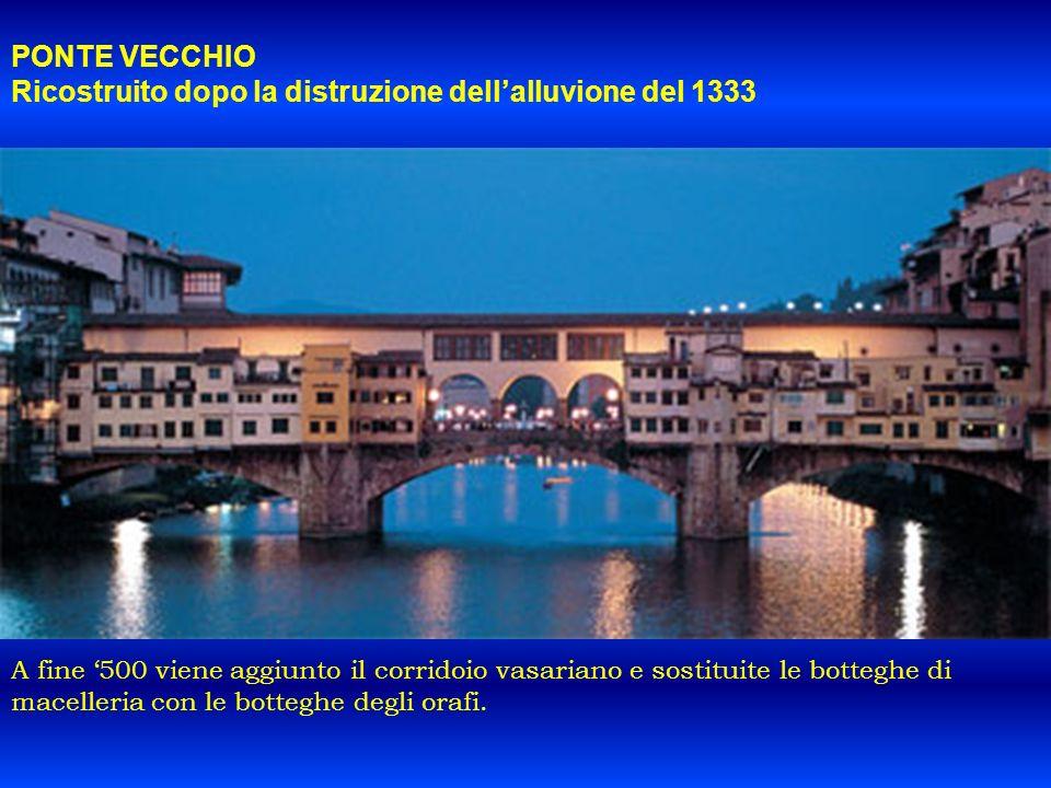 PONTE VECCHIO Ricostruito dopo la distruzione dellalluvione del 1333 A fine 500 viene aggiunto il corridoio vasariano e sostituite le botteghe di mace