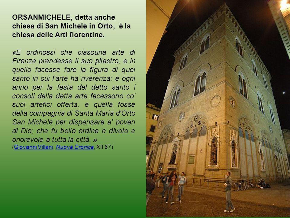 ORSANMICHELE, detta anche chiesa di San Michele in Orto, è la chiesa delle Arti fiorentine. «E ordinossi che ciascuna arte di Firenze prendesse il suo