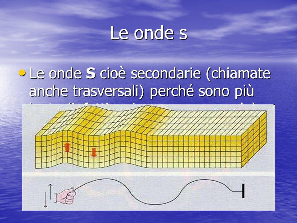 Le onde s Le onde S cioè secondarie (chiamate anche trasversali) perché sono più lente (infatti arrivano per seconde) e fanno muovere il terreno alter