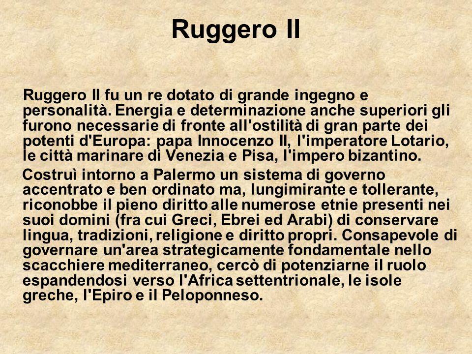 Ruggero II Ruggero II fu un re dotato di grande ingegno e personalità. Energia e determinazione anche superiori gli furono necessarie di fronte all'os