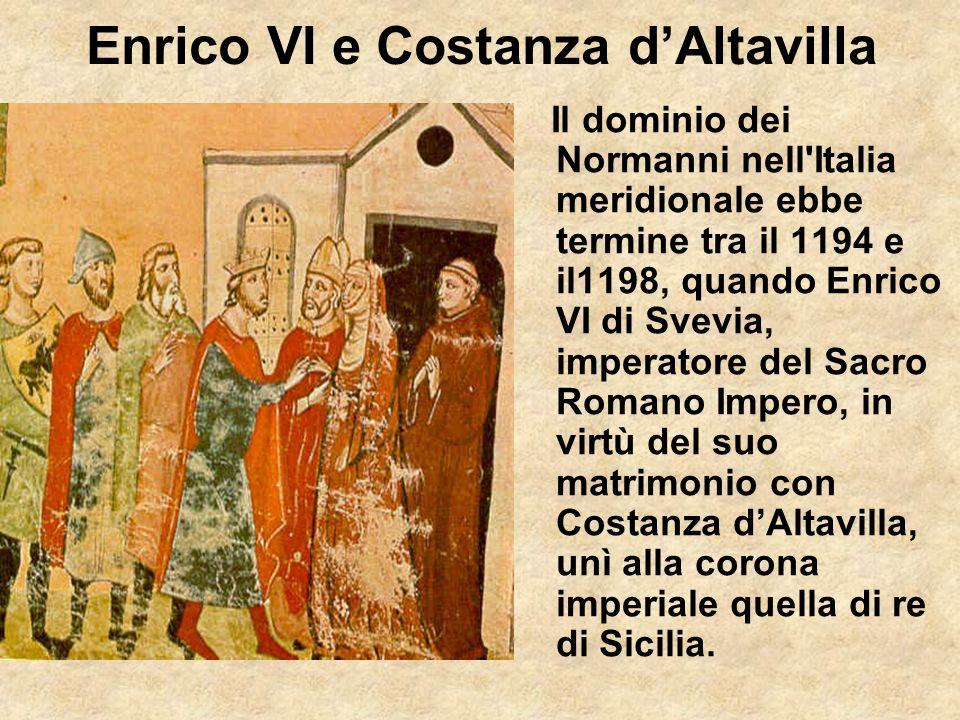 Enrico VI e Costanza dAltavilla Il dominio dei Normanni nell'Italia meridionale ebbe termine tra il 1194 e il1198, quando Enrico VI di Svevia, imperat