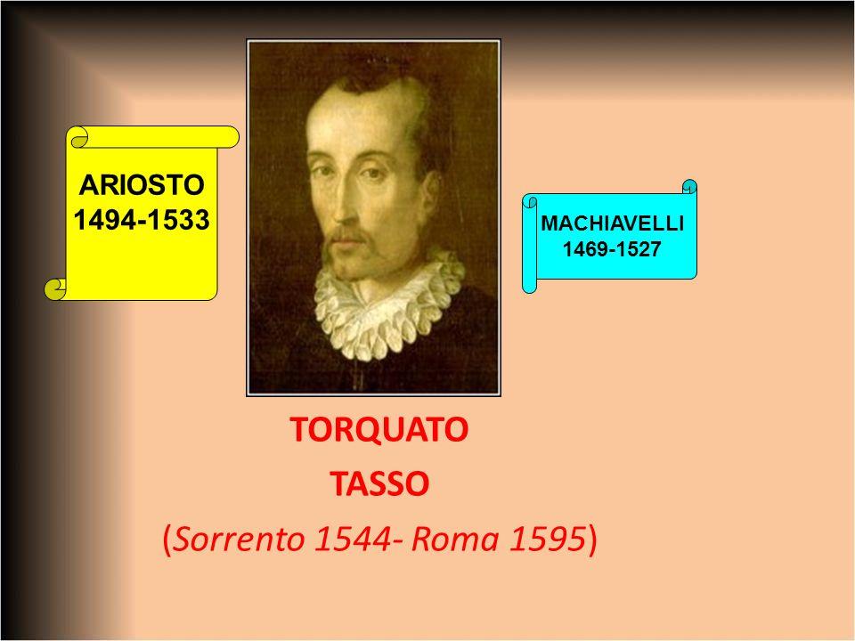 TORQUATO TASSO (Sorrento 1544- Roma 1595) ARIOSTO 1494-1533 MACHIAVELLI 1469-1527