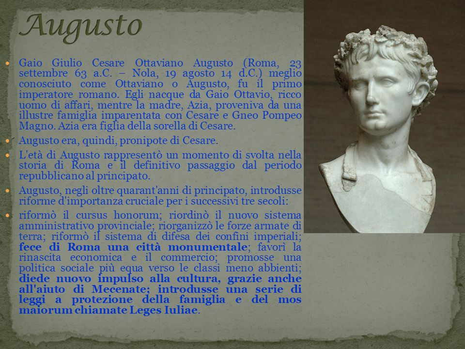 Gaio Giulio Cesare Ottaviano Augusto (Roma, 23 settembre 63 a.C. – Nola, 19 agosto 14 d.C.) meglio conosciuto come Ottaviano o Augusto, fu il primo im