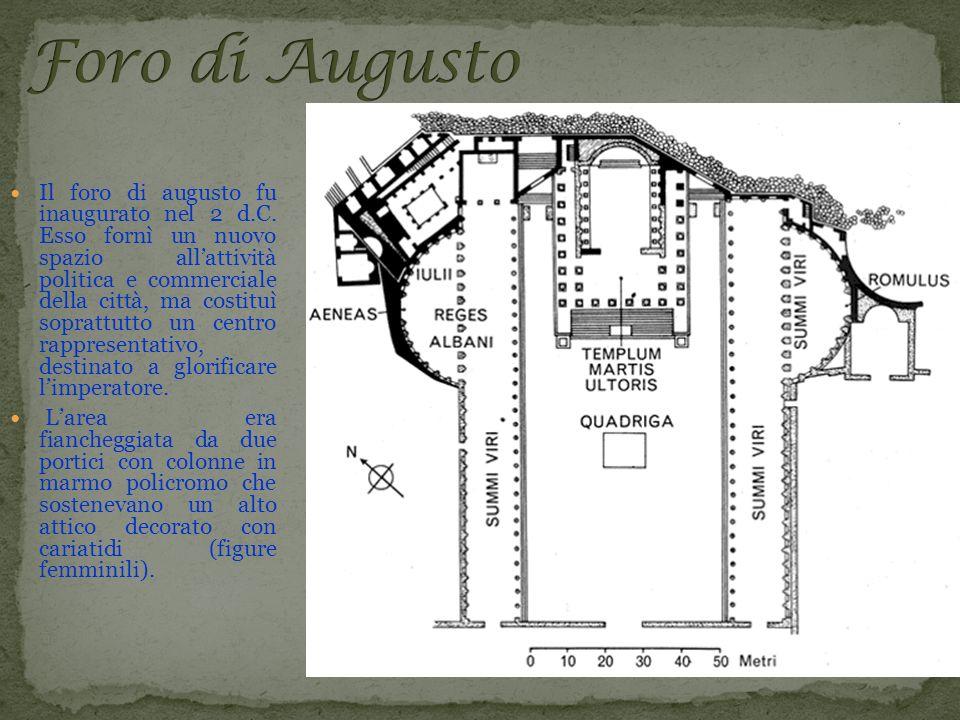 Il foro di augusto fu inaugurato nel 2 d.C. Esso fornì un nuovo spazio allattività politica e commerciale della città, ma costituì soprattutto un cent