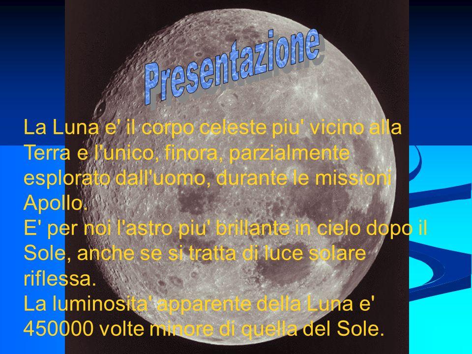 La Luna e' il corpo celeste piu' vicino alla Terra e l'unico, finora, parzialmente esplorato dall'uomo, durante le missioni Apollo. E' per noi l'astro