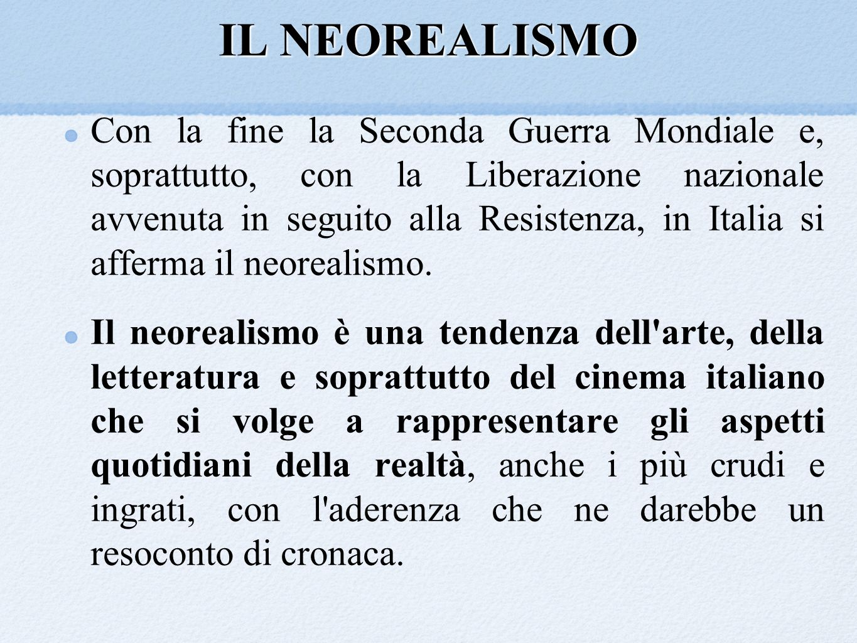 IL NEOREALISMO Con la fine la Seconda Guerra Mondiale e, soprattutto, con la Liberazione nazionale avvenuta in seguito alla Resistenza, in Italia si a