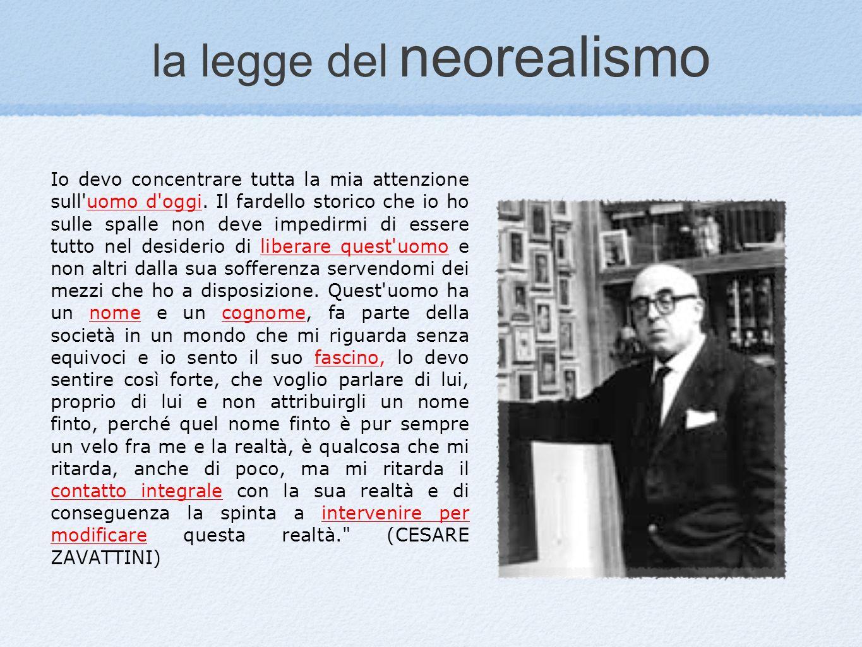 la legge del neorealismo Io devo concentrare tutta la mia attenzione sull'uomo d'oggi. Il fardello storico che io ho sulle spalle non deve impedirmi d