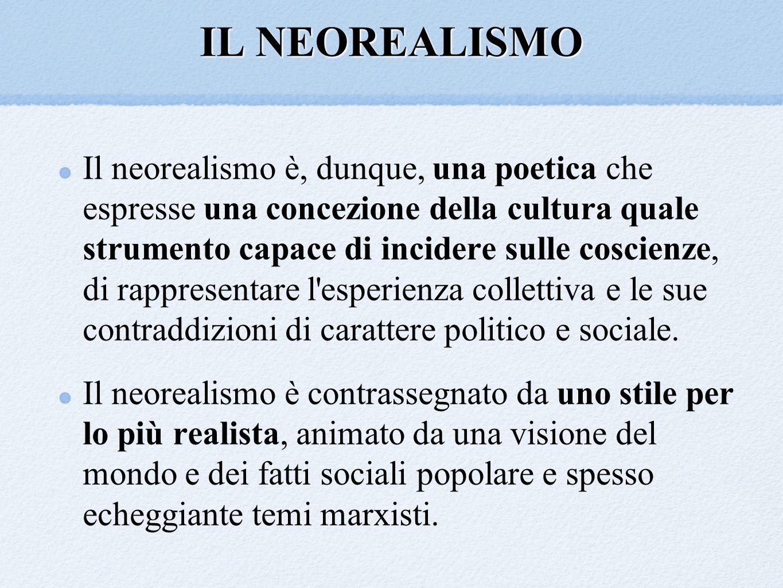 IL NEOREALISMO Il neorealismo è, dunque, una poetica che espresse una concezione della cultura quale strumento capace di incidere sulle coscienze, di