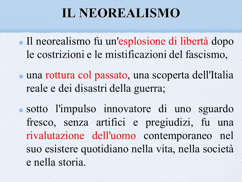 IL NEOREALISMO Il neorealismo fu un'esplosione di libertà dopo le costrizioni e le mistificazioni del fascismo, una rottura col passato, una scoperta