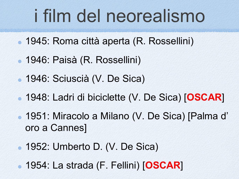 i film del neorealismo 1945: Roma città aperta (R. Rossellini) 1946: Paisà (R. Rossellini) 1946: Sciuscià (V. De Sica) 1948: Ladri di biciclette (V. D