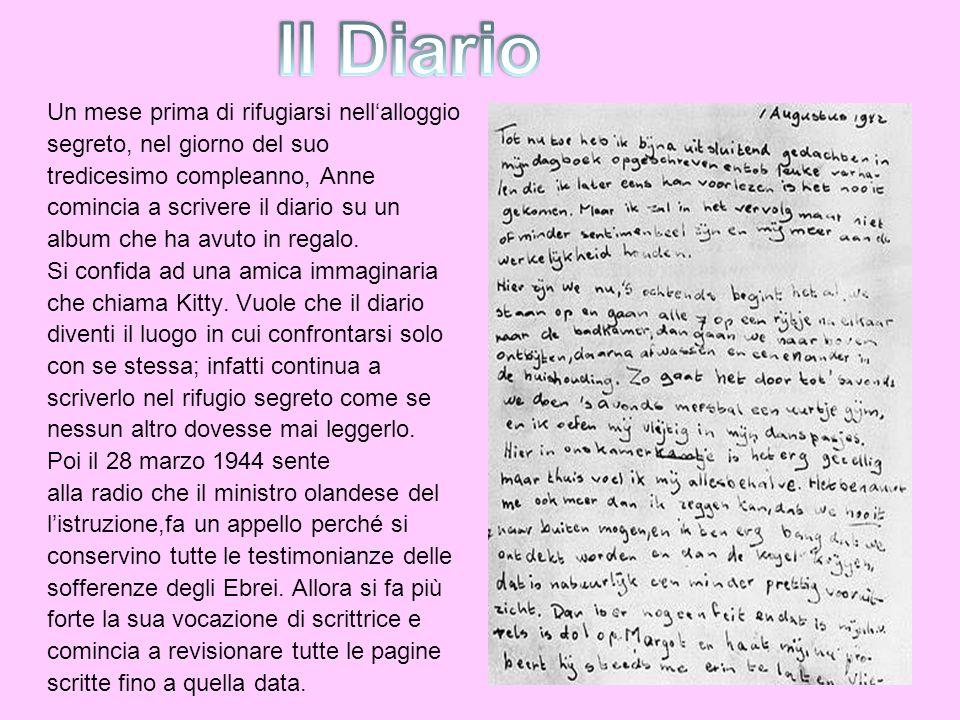 Un mese prima di rifugiarsi nellalloggio segreto, nel giorno del suo tredicesimo compleanno, Anne comincia a scrivere il diario su un album che ha avu