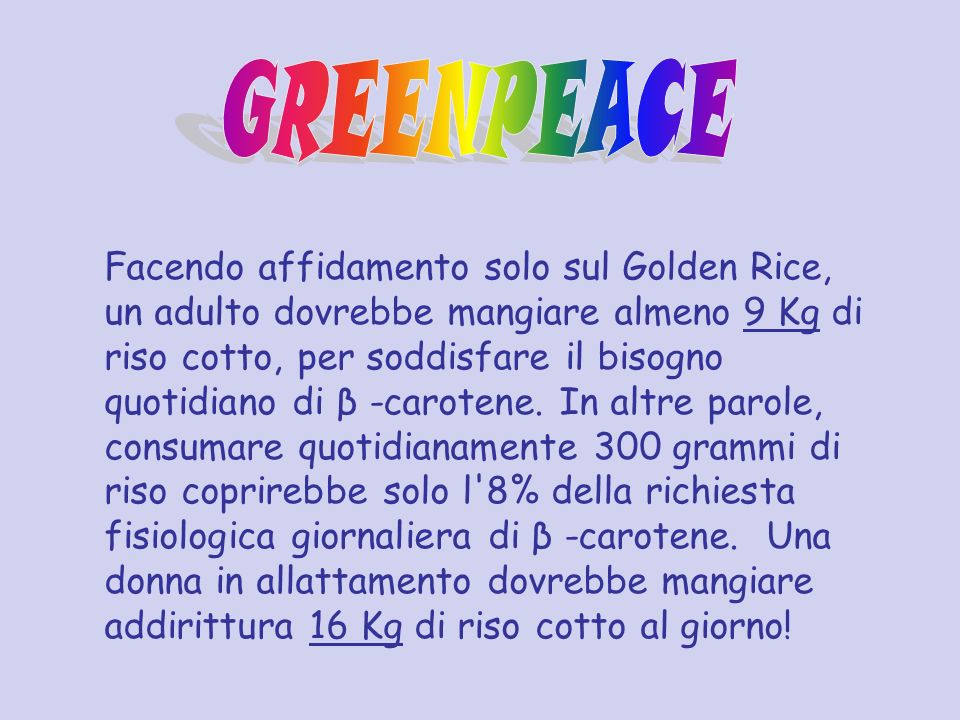 Facendo affidamento solo sul Golden Rice, un adulto dovrebbe mangiare almeno 9 Kg di riso cotto, per soddisfare il bisogno quotidiano di β -carotene.