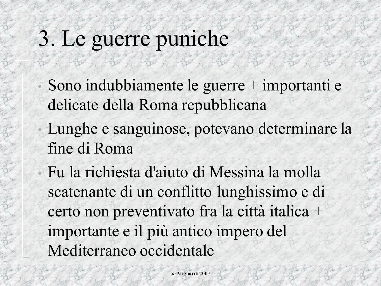 @ Migliardi 2007 3. Le guerre puniche Sono indubbiamente le guerre + importanti e delicate della Roma repubblicana Lunghe e sanguinose, potevano deter