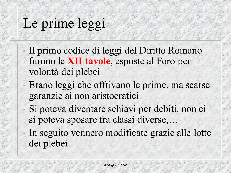 @ Migliardi 2007 Le prime leggi Il primo codice di leggi del Diritto Romano furono le XII tavole, esposte al Foro per volontà dei plebei Erano leggi c