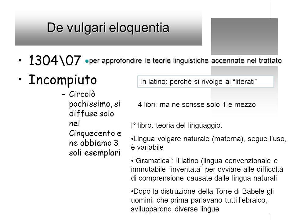 De vulgari eloquentia 1304\07 Incompiuto –Circolò pochissimo, si diffuse solo nel Cinquecento e ne abbiamo 3 soli esemplari per approfondire le teorie