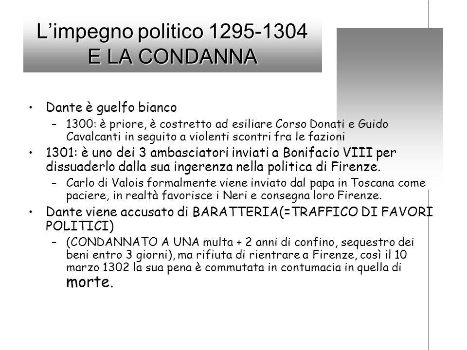 Limpegno politico 1295-1304 E LA CONDANNA Dante è guelfo bianco –1300: è priore, è costretto ad esiliare Corso Donati e Guido Cavalcanti in seguito a