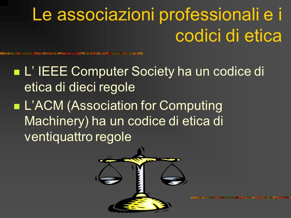 Le associazioni professionali e i codici di etica L IEEE Computer Society ha un codice di etica di dieci regole LACM (Association for Computing Machinery) ha un codice di etica di ventiquattro regole