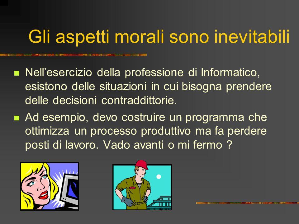 Gli aspetti morali sono inevitabili Nellesercizio della professione di Informatico, esistono delle situazioni in cui bisogna prendere delle decisioni contraddittorie.