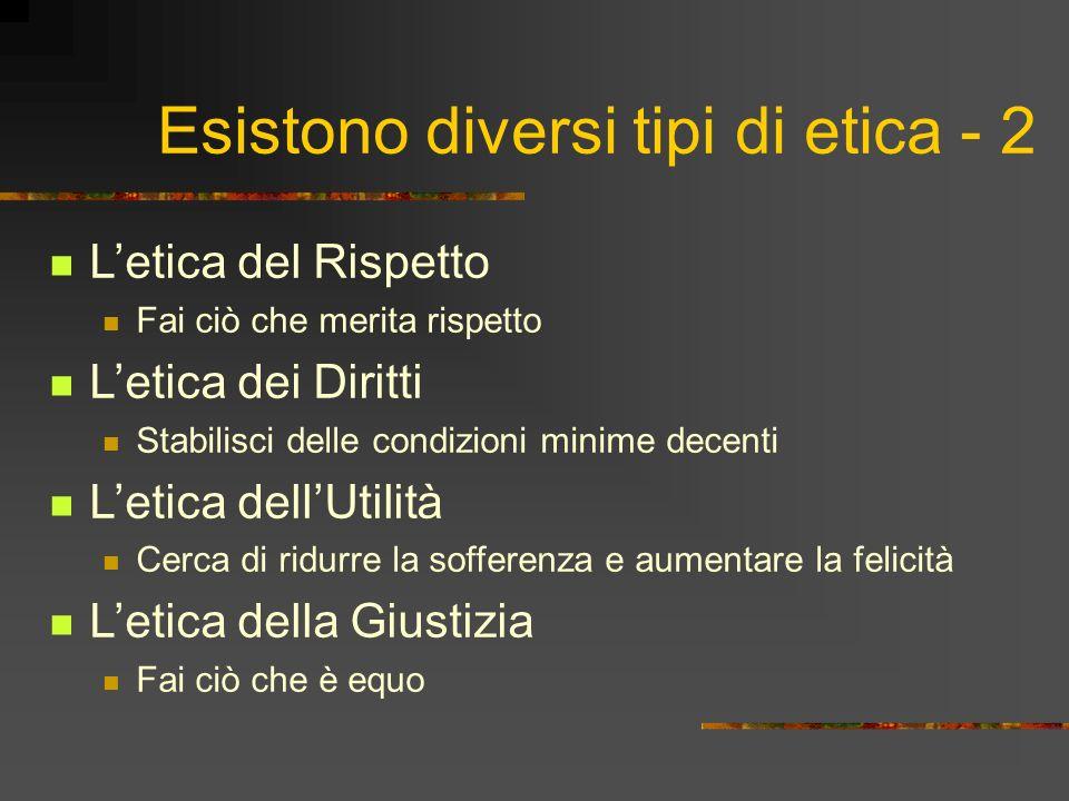 Esistono diversi tipi di etica - 3 Letica della Virtù Cerca di essere una buona persona Vogliamo che tutti la pensino come noi .
