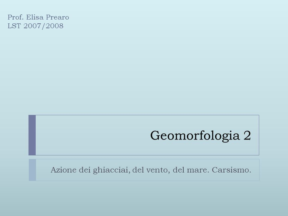 Geomorfologia 2 Azione dei ghiacciai, del vento, del mare. Carsismo. Prof. Elisa Prearo LST 2007/2008