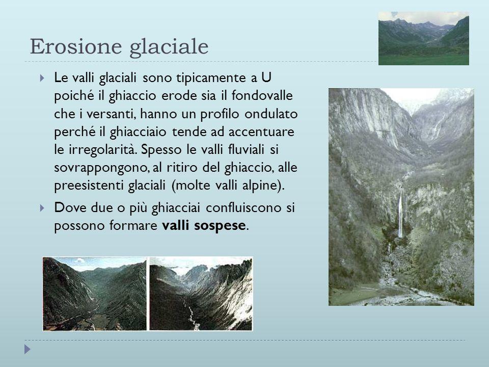 Erosione glaciale Le valli glaciali sono tipicamente a U poiché il ghiaccio erode sia il fondovalle che i versanti, hanno un profilo ondulato perché i