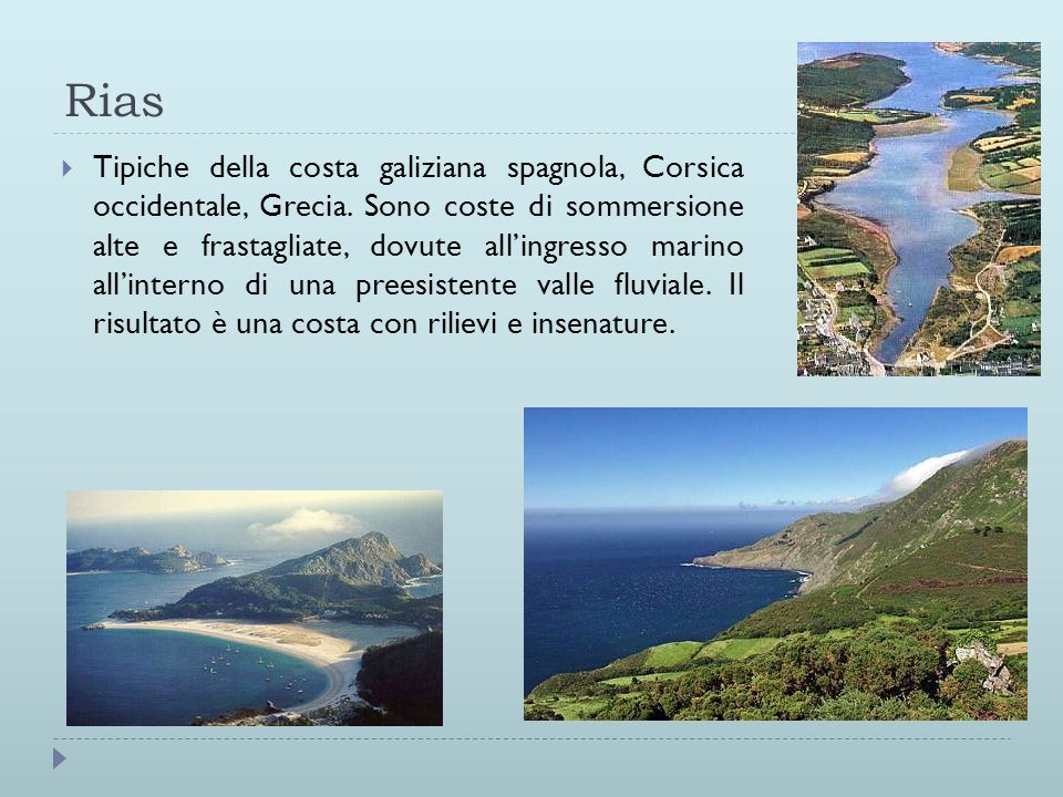 Rias Tipiche della costa galiziana spagnola, Corsica occidentale, Grecia. Sono coste di sommersione alte e frastagliate, dovute allingresso marino all