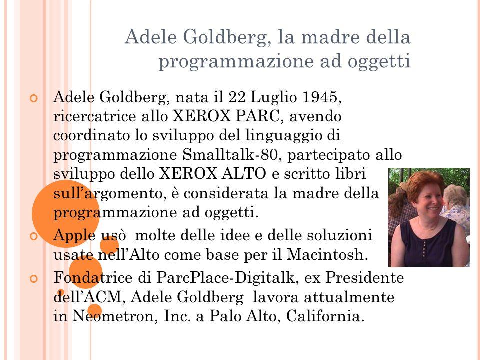 Adele Goldberg, la madre della programmazione ad oggetti Adele Goldberg, nata il 22 Luglio 1945, ricercatrice allo XEROX PARC, avendo coordinato lo sv
