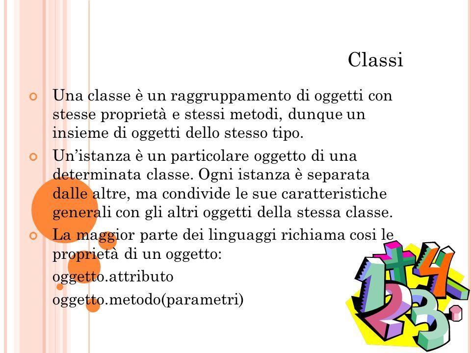 Classi Una classe è un raggruppamento di oggetti con stesse proprietà e stessi metodi, dunque un insieme di oggetti dello stesso tipo. Unistanza è un
