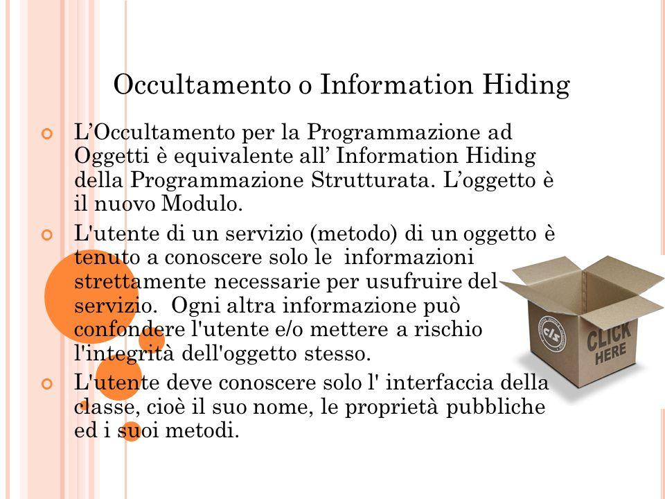 Occultamento o Information Hiding LOccultamento per la Programmazione ad Oggetti è equivalente all Information Hiding della Programmazione Strutturata