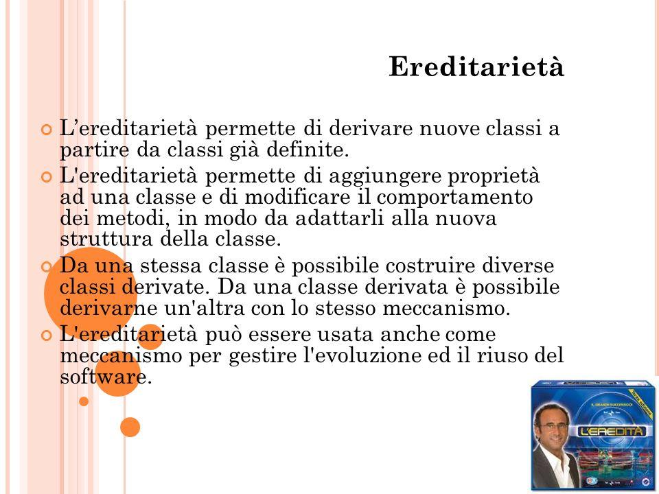 Ereditarietà Lereditarietà permette di derivare nuove classi a partire da classi già definite. L'ereditarietà permette di aggiungere proprietà ad una