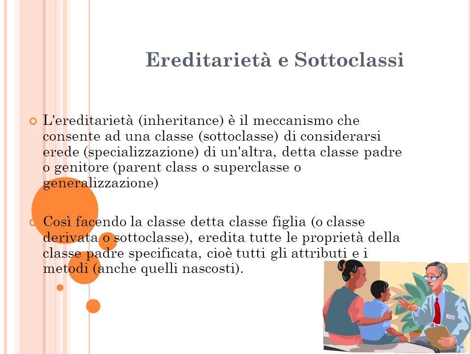 Ereditarietà e Sottoclassi L'ereditarietà (inheritance) è il meccanismo che consente ad una classe (sottoclasse) di considerarsi erede (specializzazio
