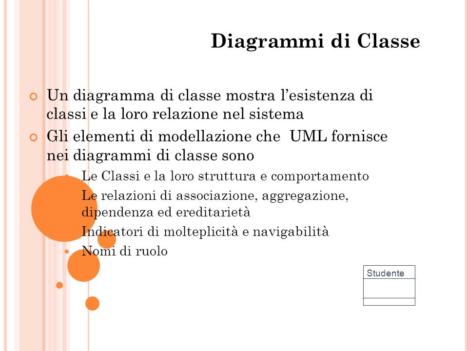 Diagrammi di Classe Un diagramma di classe mostra lesistenza di classi e la loro relazione nel sistema Gli elementi di modellazione che UML fornisce n