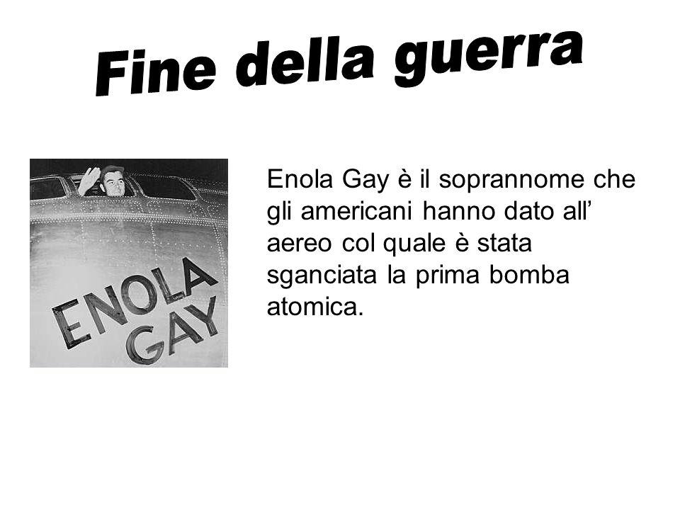 Enola Gay è il soprannome che gli americani hanno dato all aereo col quale è stata sganciata la prima bomba atomica.