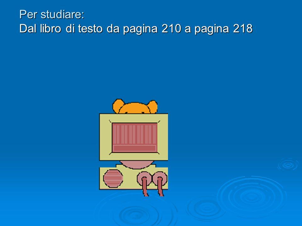 Per studiare: Dal libro di testo da pagina 210 a pagina 218
