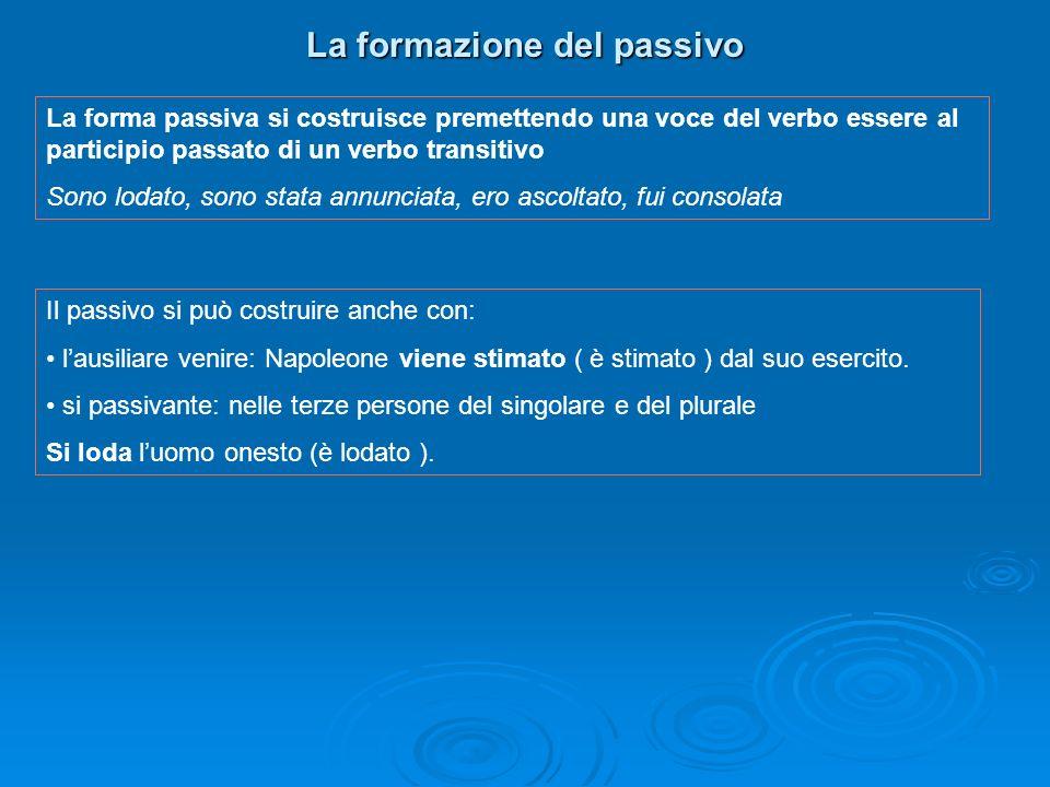 La formazione del passivo La forma passiva si costruisce premettendo una voce del verbo essere al participio passato di un verbo transitivo Sono lodat