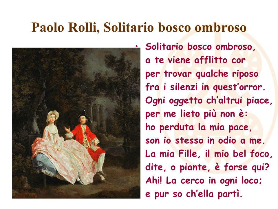 Paolo Rolli, Solitario bosco ombroso Solitario bosco ombroso, a te viene afflitto cor per trovar qualche riposo fra i silenzi in questorror. Ogni ogge