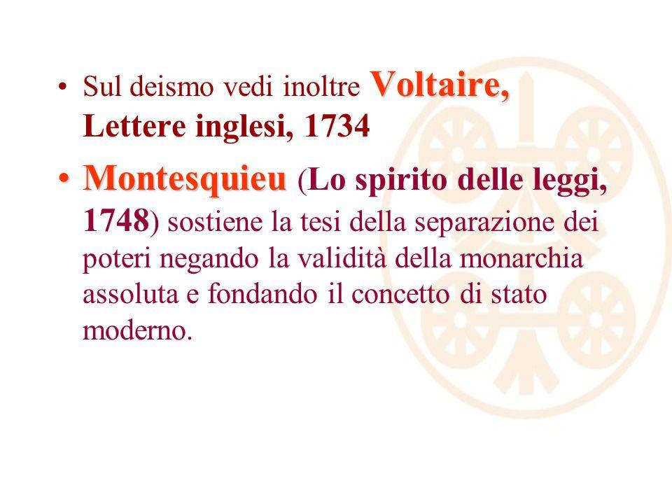 Voltaire,Sul deismo vedi inoltre Voltaire, Lettere inglesi, 1734 MontesquieuMontesquieu ( Lo spirito delle leggi, 1748 ) sostiene la tesi della separazione dei poteri negando la validità della monarchia assoluta e fondando il concetto di stato moderno.
