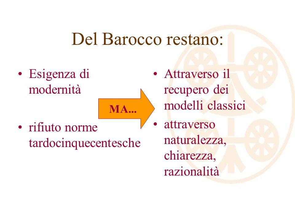 Del Barocco restano: Esigenza di modernità rifiuto norme tardocinquecentesche Attraverso il recupero dei modelli classici attraverso naturalezza, chiarezza, razionalità MA...