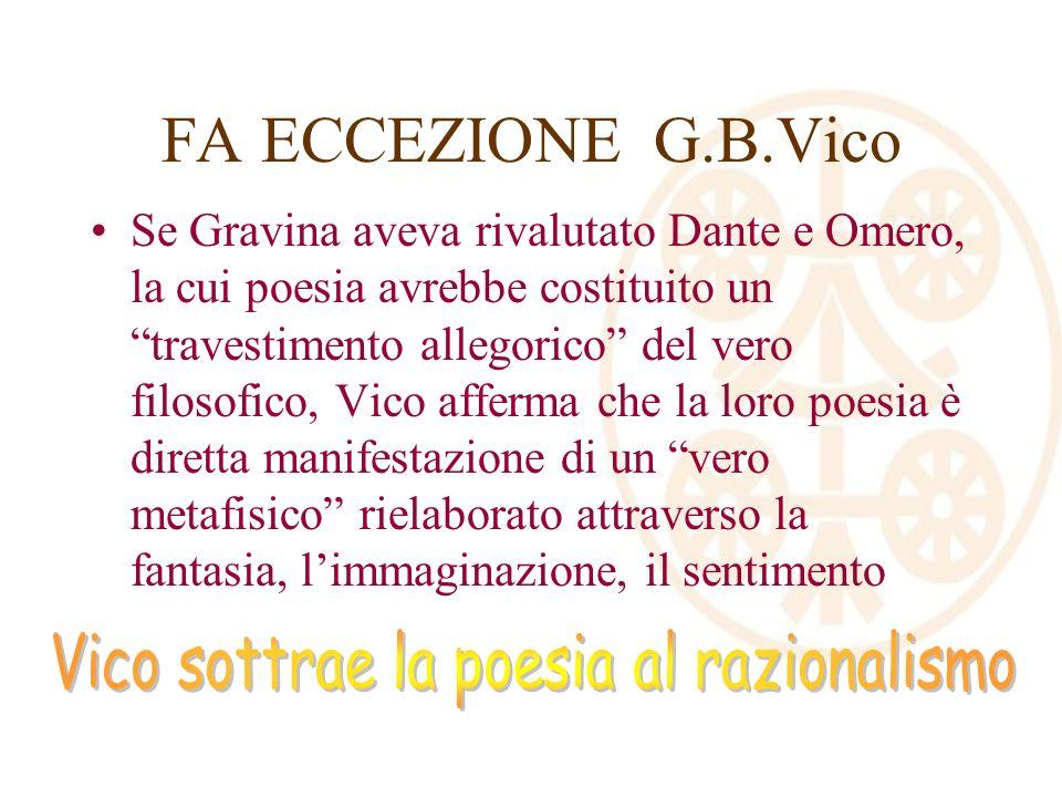 FA ECCEZIONE G.B.Vico Se Gravina aveva rivalutato Dante e Omero, la cui poesia avrebbe costituito un travestimento allegorico del vero filosofico, Vico afferma che la loro poesia è diretta manifestazione di un vero metafisico rielaborato attraverso la fantasia, limmaginazione, il sentimento