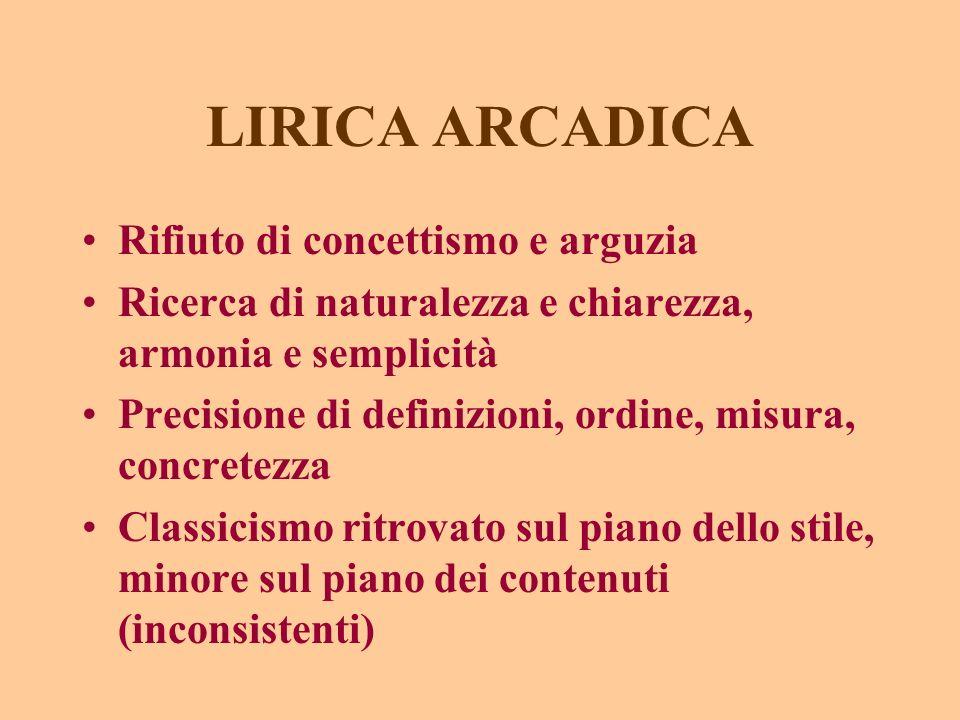 LIRICA ARCADICA Rifiuto di concettismo e arguzia Ricerca di naturalezza e chiarezza, armonia e semplicità Precisione di definizioni, ordine, misura, c