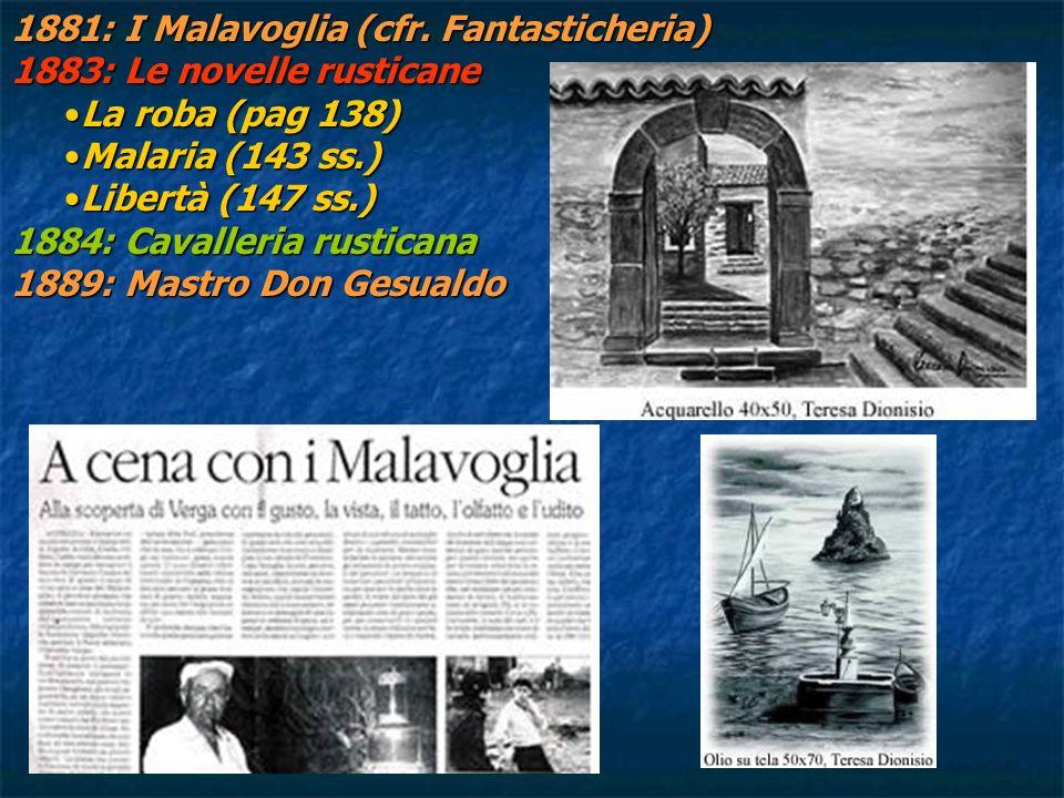 1881: I Malavoglia (cfr. Fantasticheria) 1883: Le novelle rusticane La roba (pag 138)La roba (pag 138) Malaria (143 ss.)Malaria (143 ss.) Libertà (147