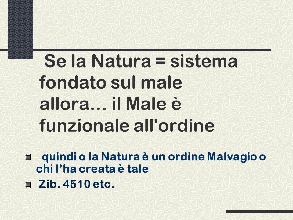 Se la Natura = sistema fondato sul male allora… il Male è funzionale all'ordine quindi o la Natura è un ordine Malvagio o chi lha creata è tale Zib. 4